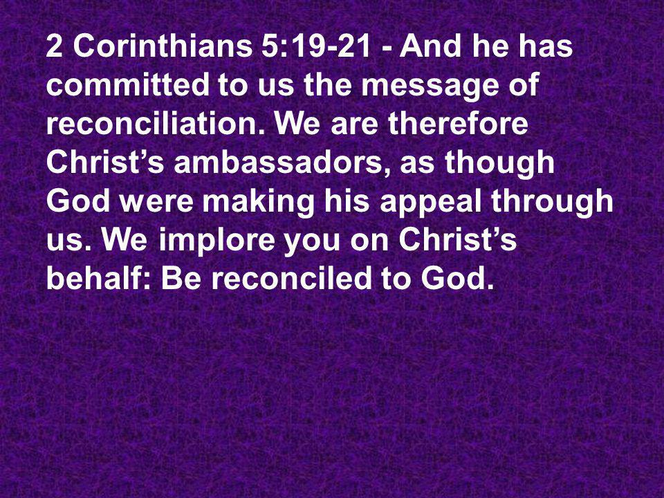 2 Corinthians 5:19-21 - And he has committed to us the message of reconciliation. We are therefore Christs ambassadors, as though God were making his