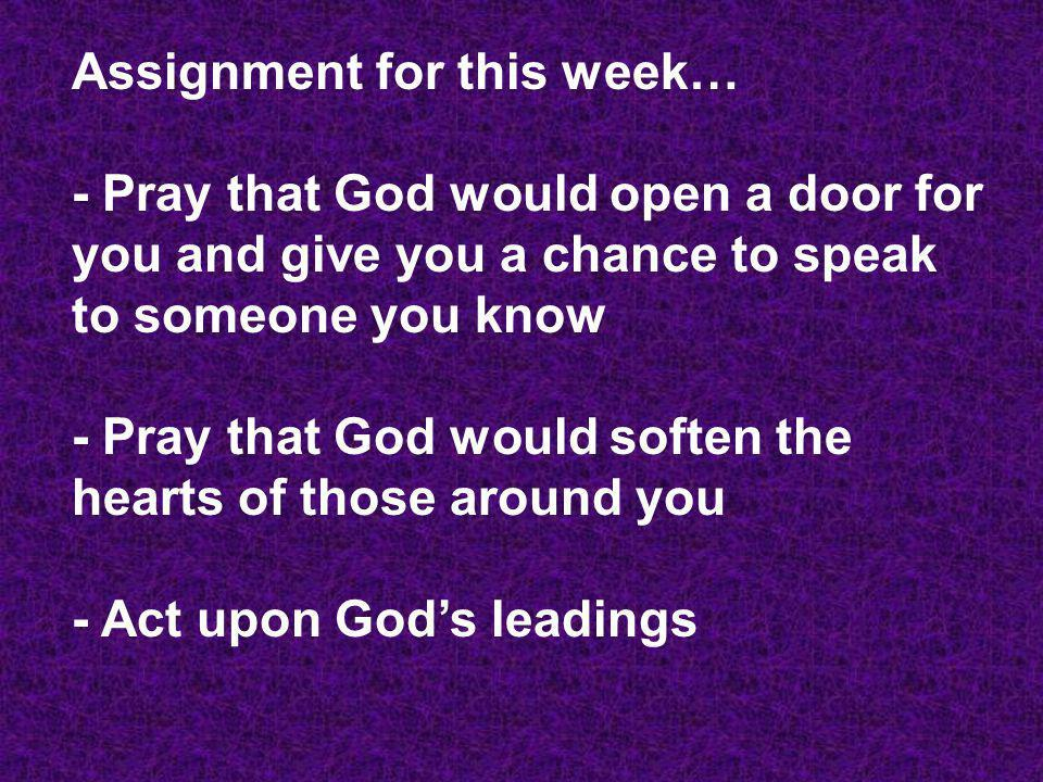Assignment for this week… - Pray that God would open a door for you and give you a chance to speak to someone you know - Pray that God would soften th