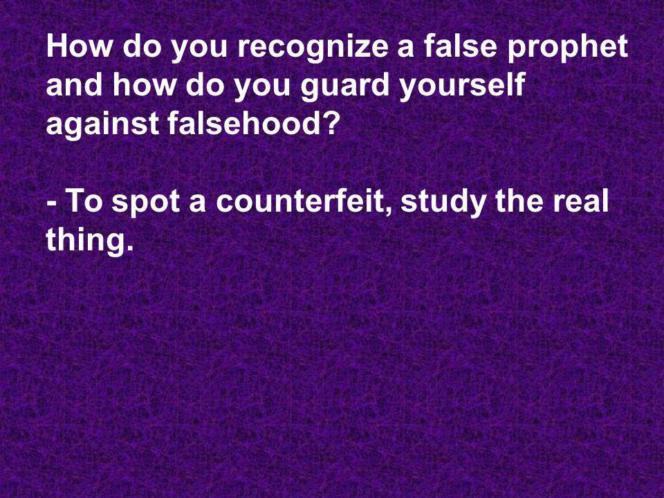 How do you recognize a false prophet and how do you guard yourself against falsehood? - To spot a counterfeit, study the real thing.