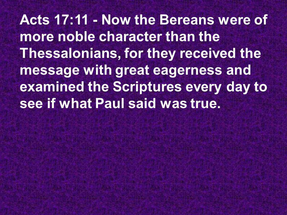 Acts 17:11 - Now the Bereans were of more noble character than the Thessalonians, for they received the message with great eagerness and examined the