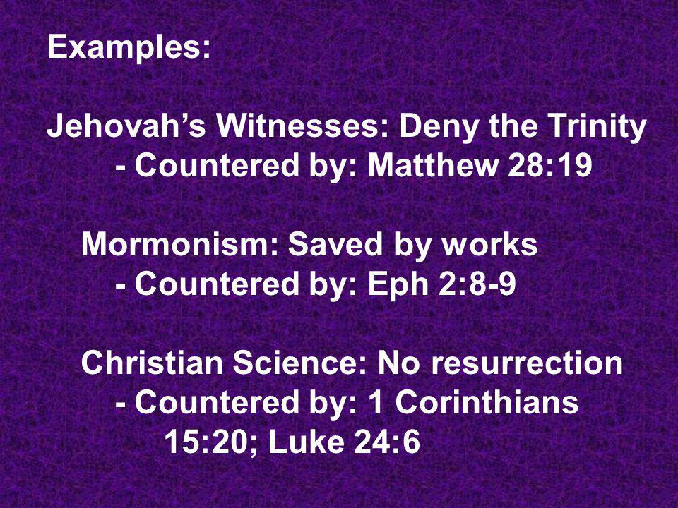 Examples: Jehovahs Witnesses: Deny the Trinity - Countered by: Matthew 28:19 Mormonism: Saved by works - Countered by: Eph 2:8-9 Christian Science: No