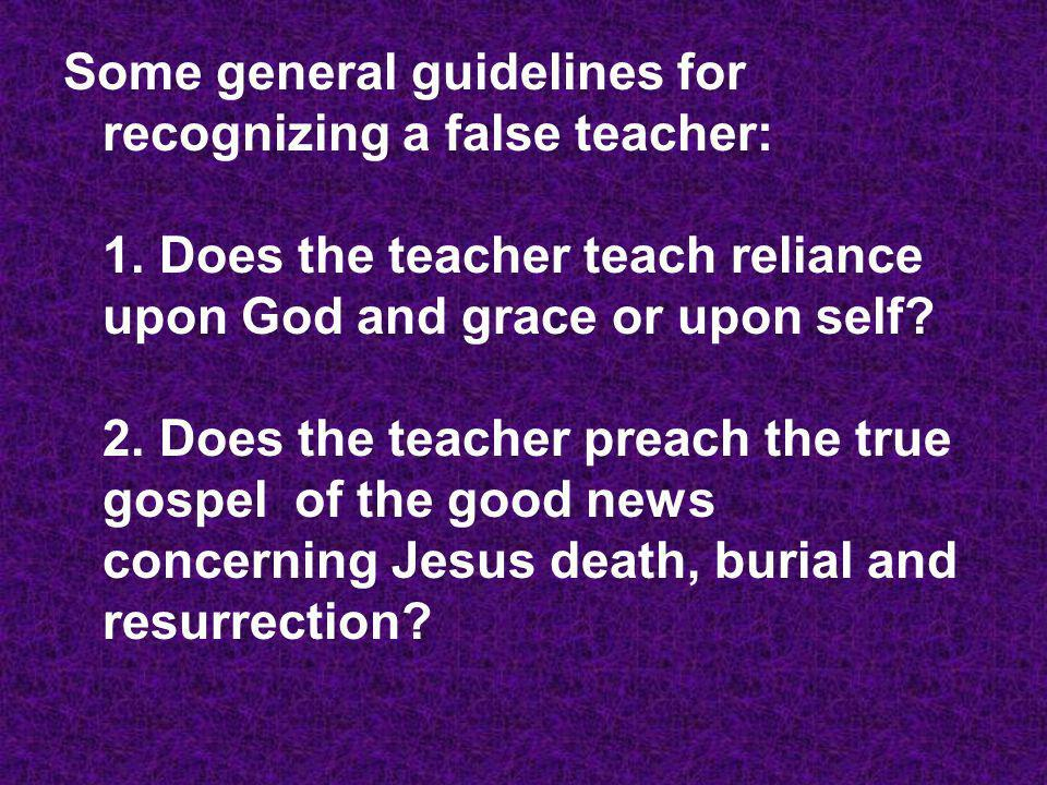 Some general guidelines for recognizing a false teacher: 1. Does the teacher teach reliance upon God and grace or upon self? 2. Does the teacher preac