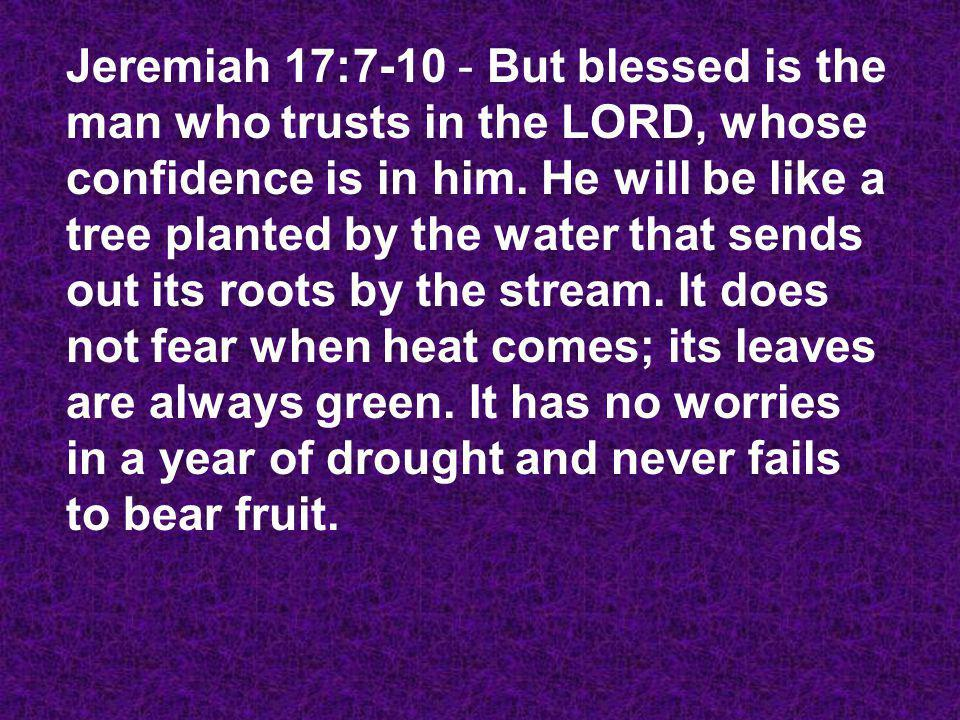 Jeremiah 17:7-10 - But blessed is the man who trusts in the LORD, whose confidence is in him. He will be like a tree planted by the water that sends o