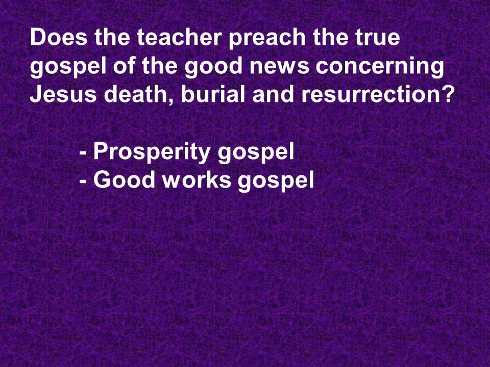 Does the teacher preach the true gospel of the good news concerning Jesus death, burial and resurrection? - Prosperity gospel - Good works gospel