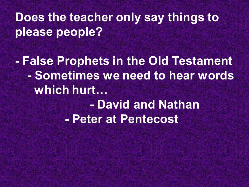 Does the teacher only say things to please people? - False Prophets in the Old Testament - Sometimes we need to hear words which hurt… - David and Nat