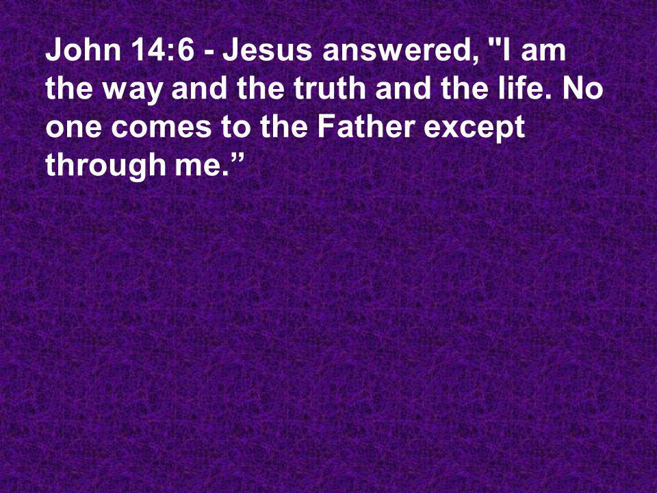 John 14:6 - Jesus answered,