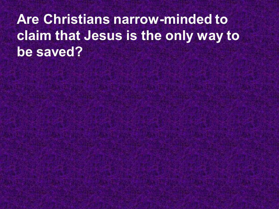 Are Christians narrow-minded to claim that Jesus is the only way to be saved?