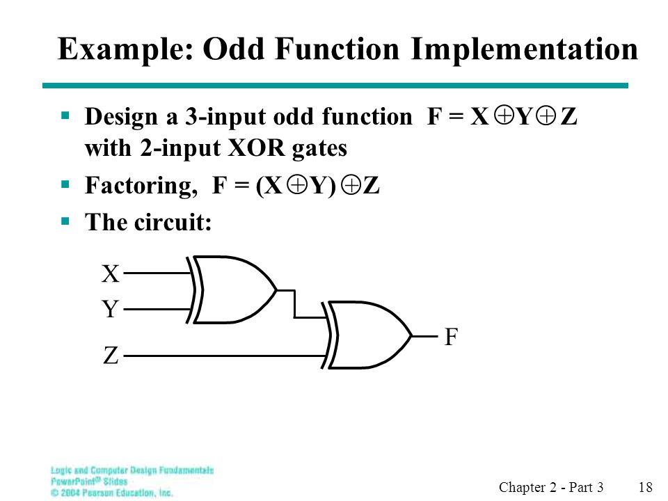 Chapter 2 - Part 3 18 Example: Odd Function Implementation Design a 3-input odd function F = X Y Z with 2-input XOR gates Factoring, F = (X Y) Z The circuit: + + + + X Y Z F