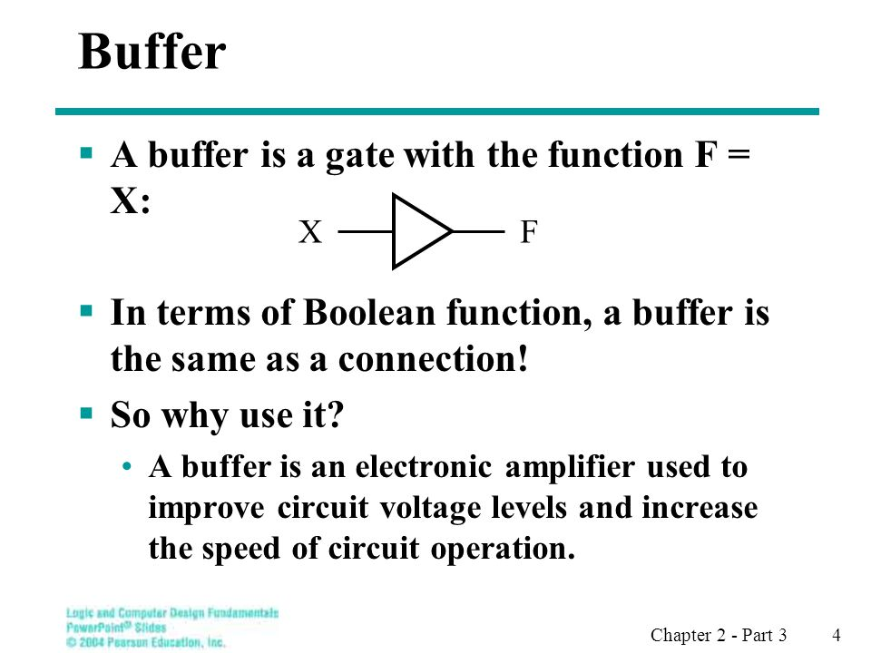 Chapter 2 - Part 3 4 Buffer A buffer is a gate with the function F = X: In terms of Boolean function, a buffer is the same as a connection.