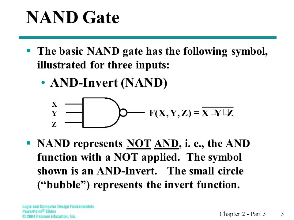 Chapter 2 - Part 3 5 NAND Gate The basic NAND gate has the following symbol, illustrated for three inputs: AND-Invert (NAND) NAND represents NOT AND, i.