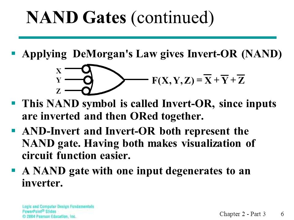 Chapter 2 - Part 3 6 NAND Gates (continued) Applying DeMorgan s Law gives Invert-OR (NAND) This NAND symbol is called Invert-OR, since inputs are inverted and then ORed together.