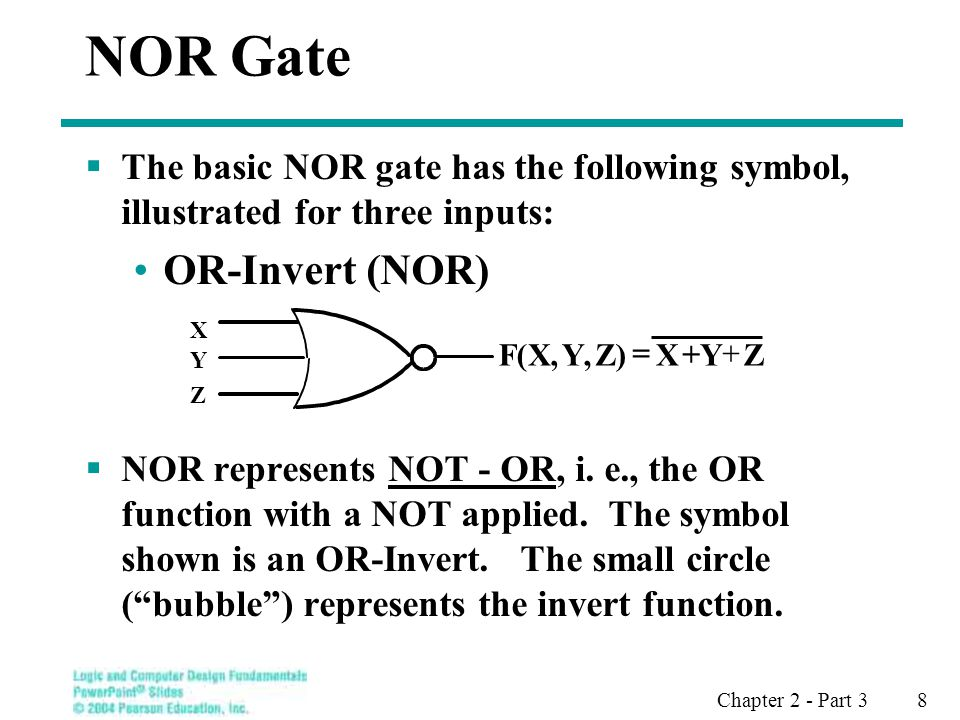 Chapter 2 - Part 3 8 NOR Gate The basic NOR gate has the following symbol, illustrated for three inputs: OR-Invert (NOR) NOR represents NOT - OR, i.