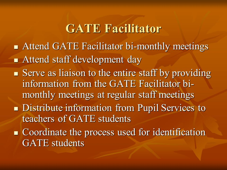 GATE Facilitator Attend GATE Facilitator bi-monthly meetings Attend GATE Facilitator bi-monthly meetings Attend staff development day Attend staff development day Serve as liaison to the entire staff by providing information from the GATE Facilitator bi- monthly meetings at regular staff meetings Serve as liaison to the entire staff by providing information from the GATE Facilitator bi- monthly meetings at regular staff meetings Distribute information from Pupil Services to teachers of GATE students Distribute information from Pupil Services to teachers of GATE students Coordinate the process used for identification GATE students Coordinate the process used for identification GATE students