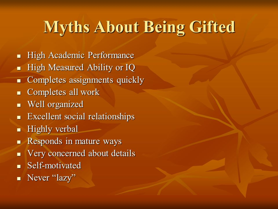 Myths About Being Gifted High Academic Performance High Academic Performance High Measured Ability or IQ High Measured Ability or IQ Completes assignments quickly Completes assignments quickly Completes all work Completes all work Well organized Well organized Excellent social relationships Excellent social relationships Highly verbal Highly verbal Responds in mature ways Responds in mature ways Very concerned about details Very concerned about details Self-motivated Self-motivated Never lazy Never lazy
