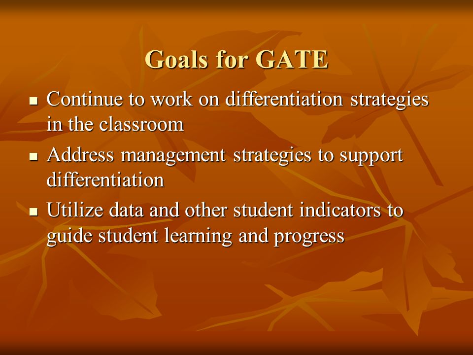 Goals for GATE Continue to work on differentiation strategies in the classroom Continue to work on differentiation strategies in the classroom Address management strategies to support differentiation Address management strategies to support differentiation Utilize data and other student indicators to guide student learning and progress Utilize data and other student indicators to guide student learning and progress