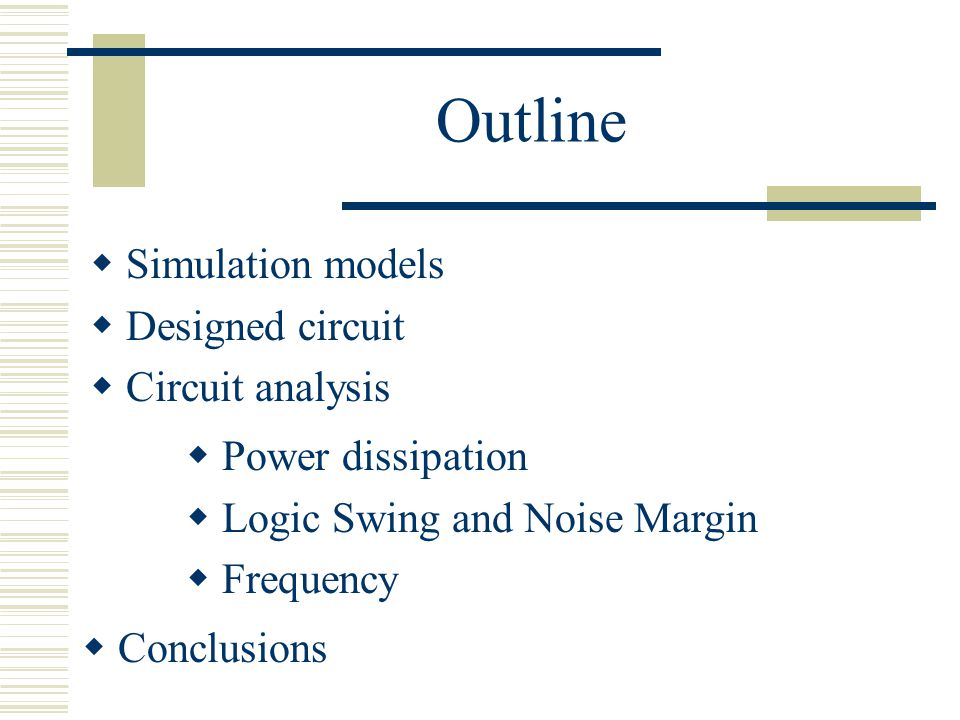 Outline Simulation models Designed circuit Circuit analysis Conclusions Power dissipation Logic Swing and Noise Margin Frequency
