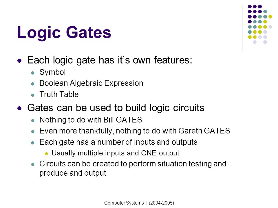 Computer Systems 1 (2004-2005) Truth Tables Truth tables are used to represent the functionality of a logic gate or circuit Truth tables are constructed by analysing all possible combinations of values that can be sent to a logic gate or circuit All possible outputs are then calculated Truth tables allow us to show the functionality of a logic gate or circuit We can also derive expressions and simplify complex circuits by analysing the truth tables More on that next week