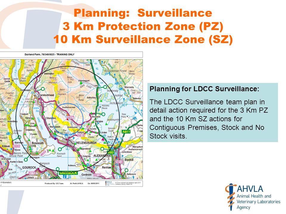 Planning: Surveillance 3 Km Protection Zone (PZ) 10 Km Surveillance Zone (SZ) Planning for LDCC Surveillance: The LDCC Surveillance team plan in detail action required for the 3 Km PZ and the 10 Km SZ actions for Contiguous Premises, Stock and No Stock visits.