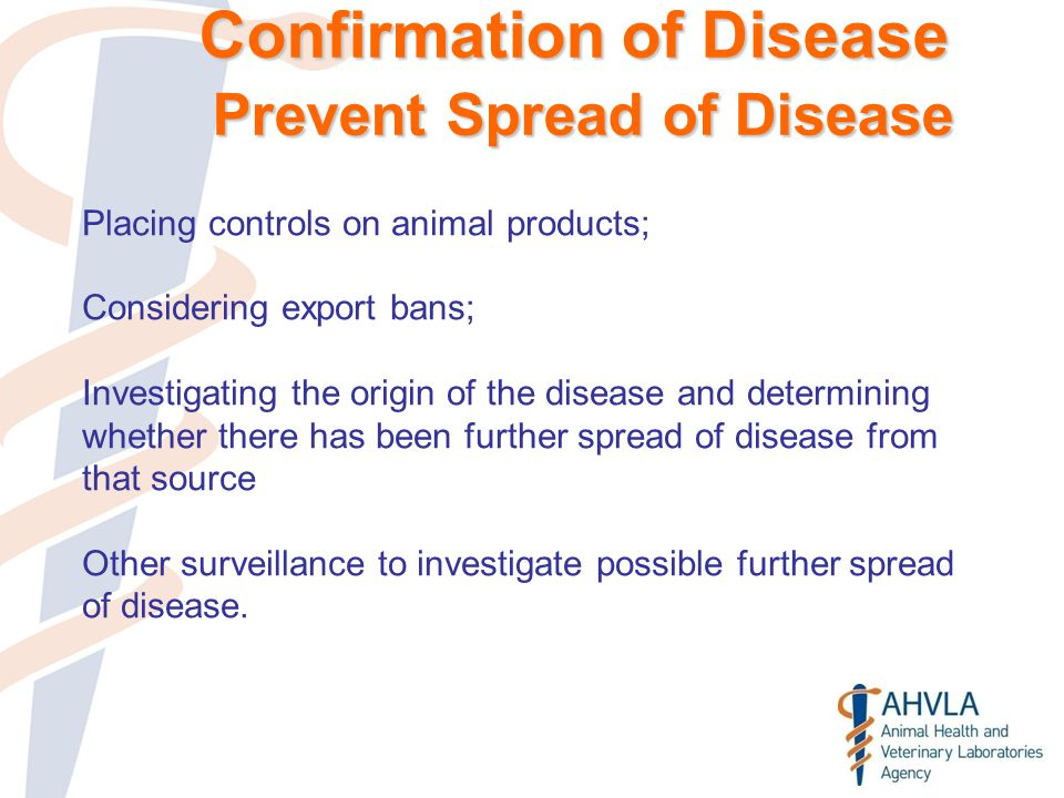 Confirmation of Disease Prevent Spread of Disease Placing controls on animal products; Considering export bans; Investigating the origin of the disease and determining whether there has been further spread of disease from that source Other surveillance to investigate possible further spread of disease.