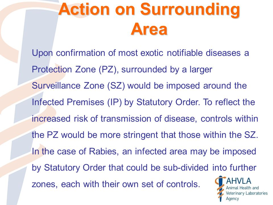 Action on Surrounding Area Upon confirmation of most exotic notifiable diseases a Protection Zone (PZ), surrounded by a larger Surveillance Zone (SZ) would be imposed around the Infected Premises (IP) by Statutory Order.