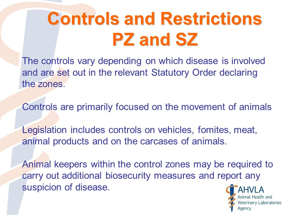 Controls and Restrictions PZ and SZ The controls vary depending on which disease is involved and are set out in the relevant Statutory Order declaring the zones.