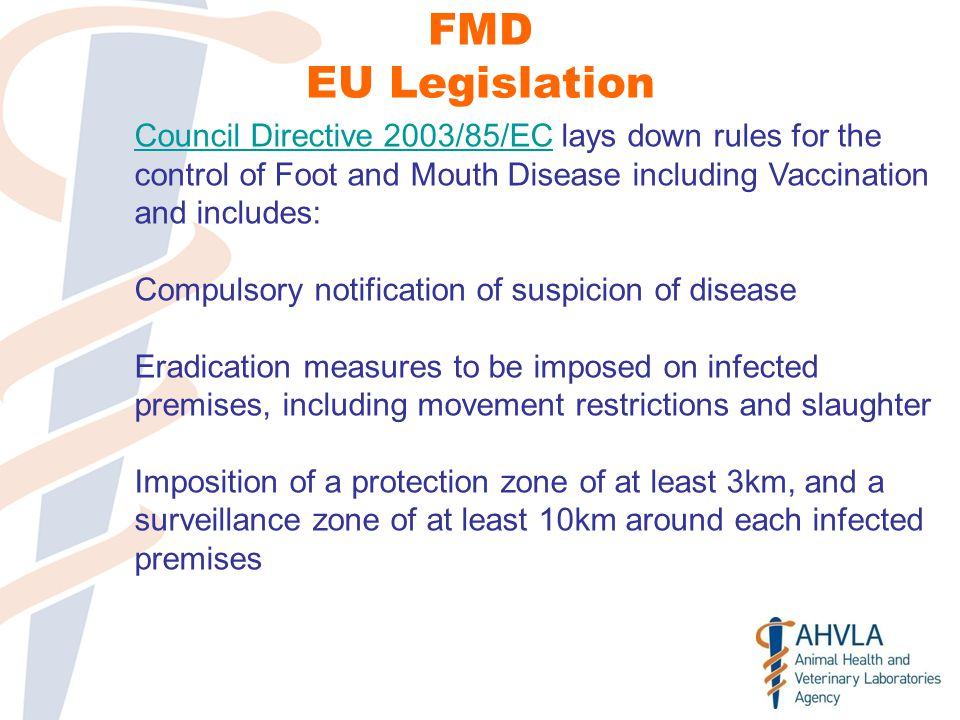 FMD EU Legislation Council Directive 2003/85/ECCouncil Directive 2003/85/EC lays down rules for the control of Foot and Mouth Disease including Vaccination and includes: Compulsory notification of suspicion of disease Eradication measures to be imposed on infected premises, including movement restrictions and slaughter Imposition of a protection zone of at least 3km, and a surveillance zone of at least 10km around each infected premises
