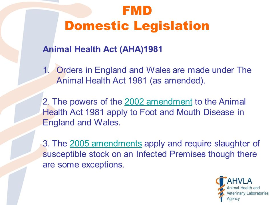 FMD Domestic Legislation Animal Health Act (AHA)1981 1.Orders in England and Wales are made under The Animal Health Act 1981 (as amended).