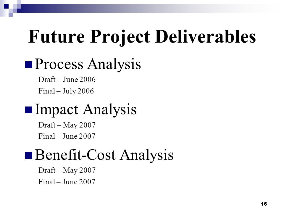 16 Future Project Deliverables Process Analysis Draft – June 2006 Final – July 2006 Impact Analysis Draft – May 2007 Final – June 2007 Benefit-Cost An