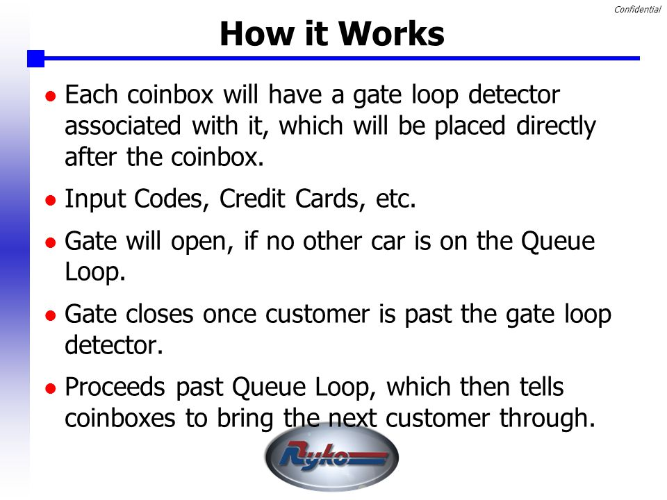 Confidential How it Works Each coinbox will have a gate loop detector associated with it, which will be placed directly after the coinbox.