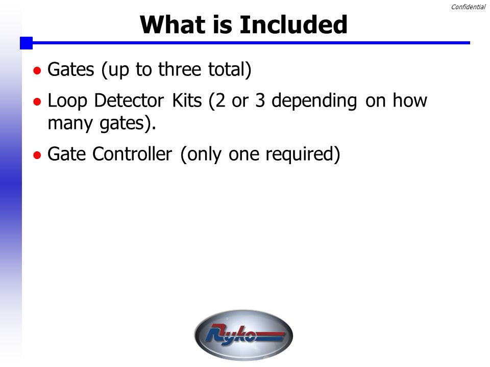 Confidential What is Included Gates (up to three total) Loop Detector Kits (2 or 3 depending on how many gates).