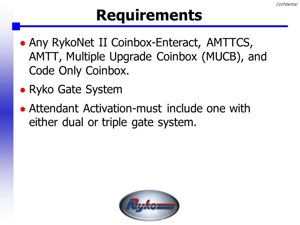 Confidential Requirements Any RykoNet II Coinbox-Enteract, AMTTCS, AMTT, Multiple Upgrade Coinbox (MUCB), and Code Only Coinbox.