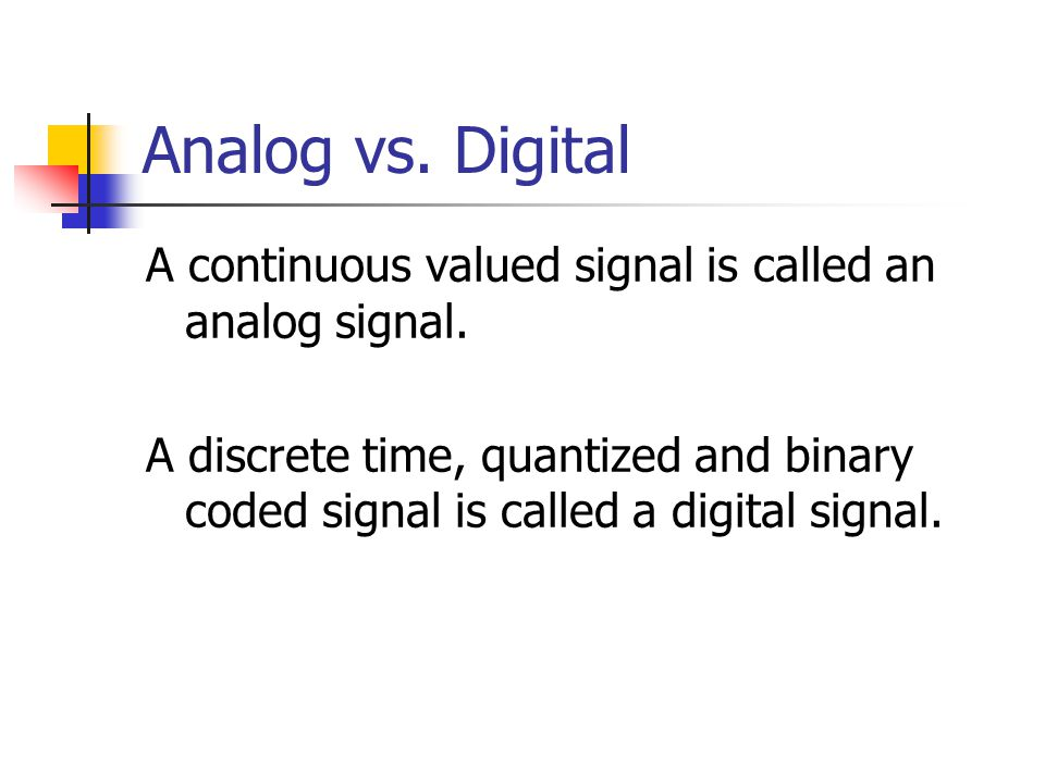 Analog vs. Digital A continuous valued signal is called an analog signal.