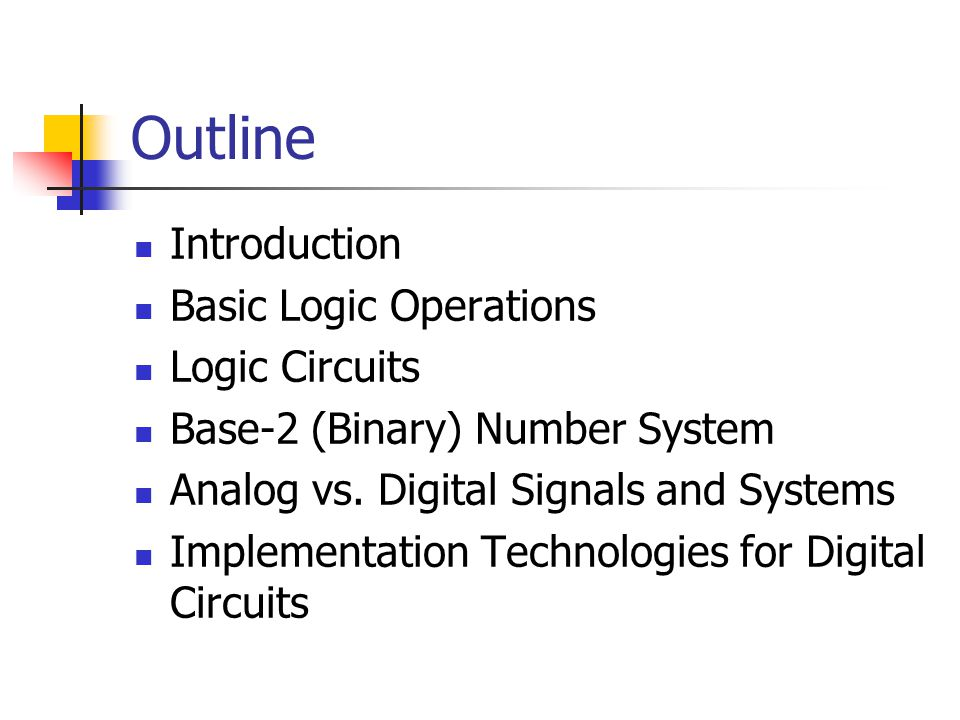 Outline Introduction Basic Logic Operations Logic Circuits Base-2 (Binary) Number System Analog vs.