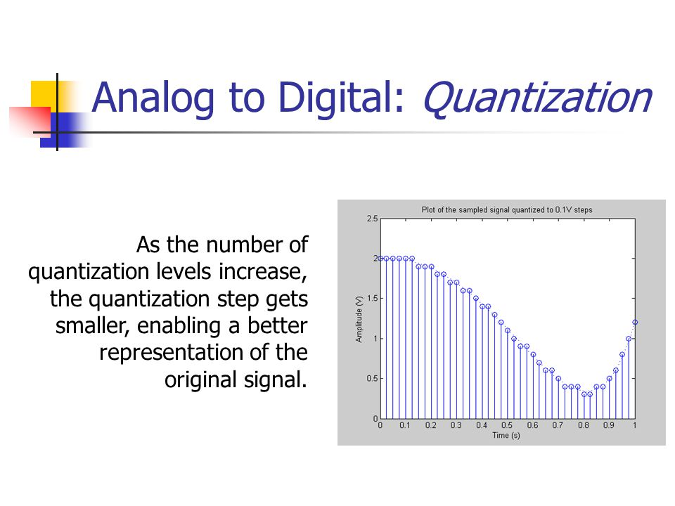 Analog to Digital: Quantization As the number of quantization levels increase, the quantization step gets smaller, enabling a better representation of the original signal.