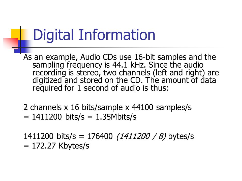 Digital Information As an example, Audio CDs use 16-bit samples and the sampling frequency is 44.1 kHz.