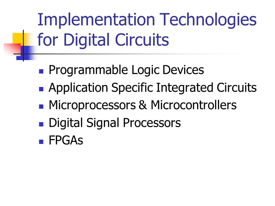 Implementation Technologies for Digital Circuits Programmable Logic Devices Application Specific Integrated Circuits Microprocessors & Microcontrollers Digital Signal Processors FPGAs