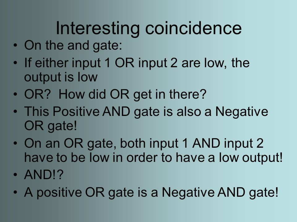 Interesting coincidence On the and gate: If either input 1 OR input 2 are low, the output is low OR.