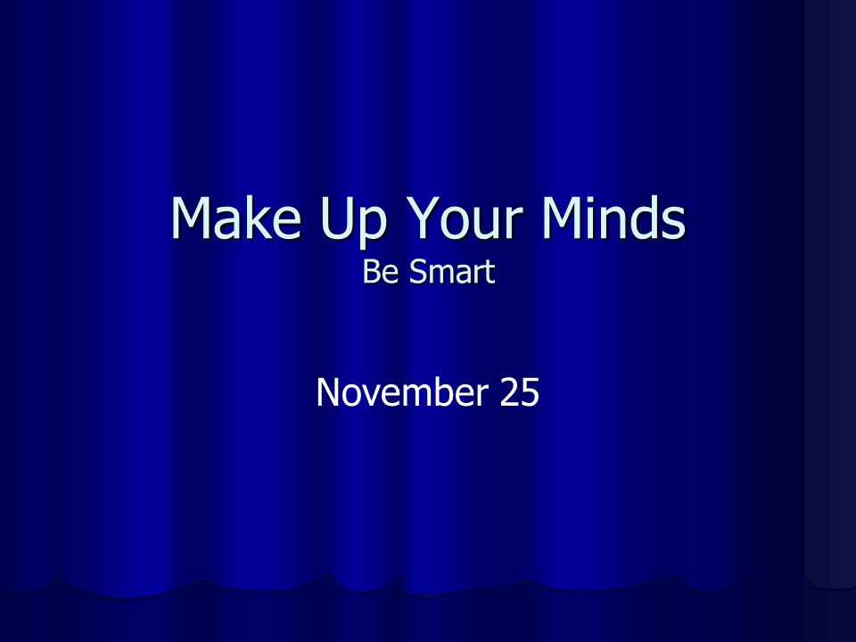 Make Up Your Minds Be Smart November 25