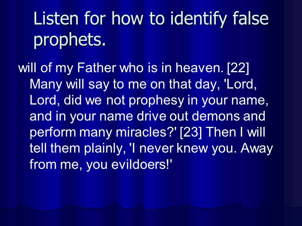 Listen for how to identify false prophets. will of my Father who is in heaven. [22] Many will say to me on that day, 'Lord, Lord, did we not prophesy