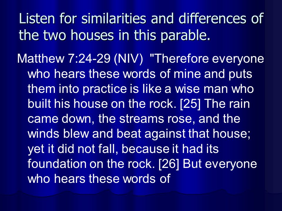 Listen for similarities and differences of the two houses in this parable. Matthew 7:24-29 (NIV)