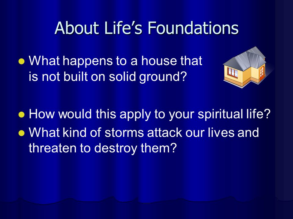 About Lifes Foundations What happens to a house that is not built on solid ground? How would this apply to your spiritual life? What kind of storms at
