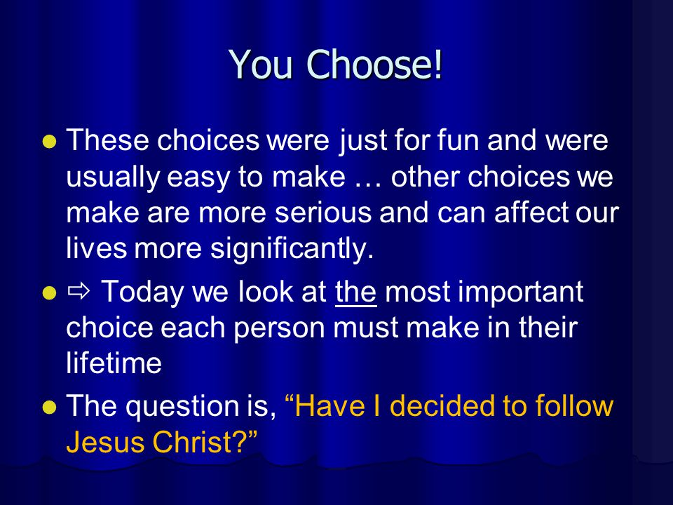 You Choose! These choices were just for fun and were usually easy to make … other choices we make are more serious and can affect our lives more signi
