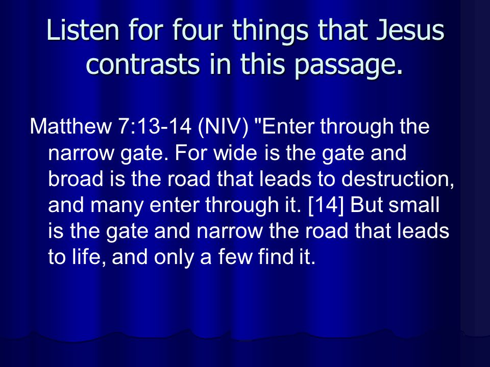 Listen for four things that Jesus contrasts in this passage. Matthew 7:13-14 (NIV)