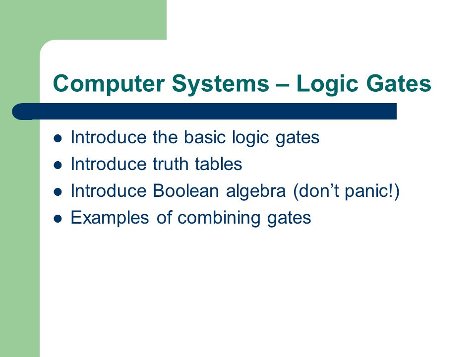 Computer Systems – Logic Gates Introduce the basic logic gates Introduce truth tables Introduce Boolean algebra (dont panic!) Examples of combining gates