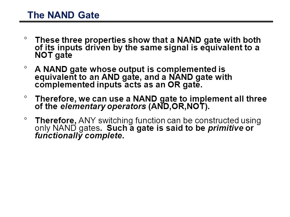 The NAND Gate °These three properties show that a NAND gate with both of its inputs driven by the same signal is equivalent to a NOT gate °A NAND gate