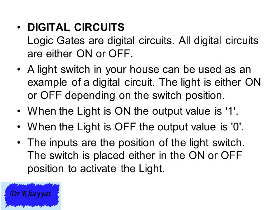 DIGITAL CIRCUITS Logic Gates are digital circuits. All digital circuits are either ON or OFF. A light switch in your house can be used as an example o