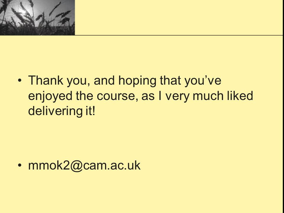 Thank you, and hoping that youve enjoyed the course, as I very much liked delivering it! mmok2@cam.ac.uk