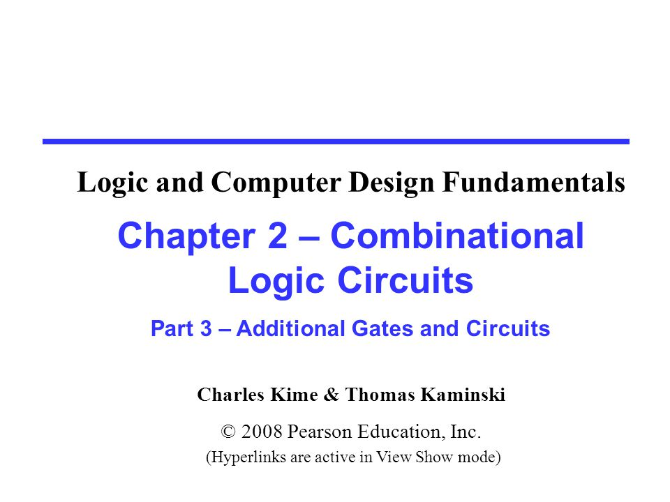 Charles Kime & Thomas Kaminski © 2008 Pearson Education, Inc. (Hyperlinks are active in View Show mode) Chapter 2 – Combinational Logic Circuits Part