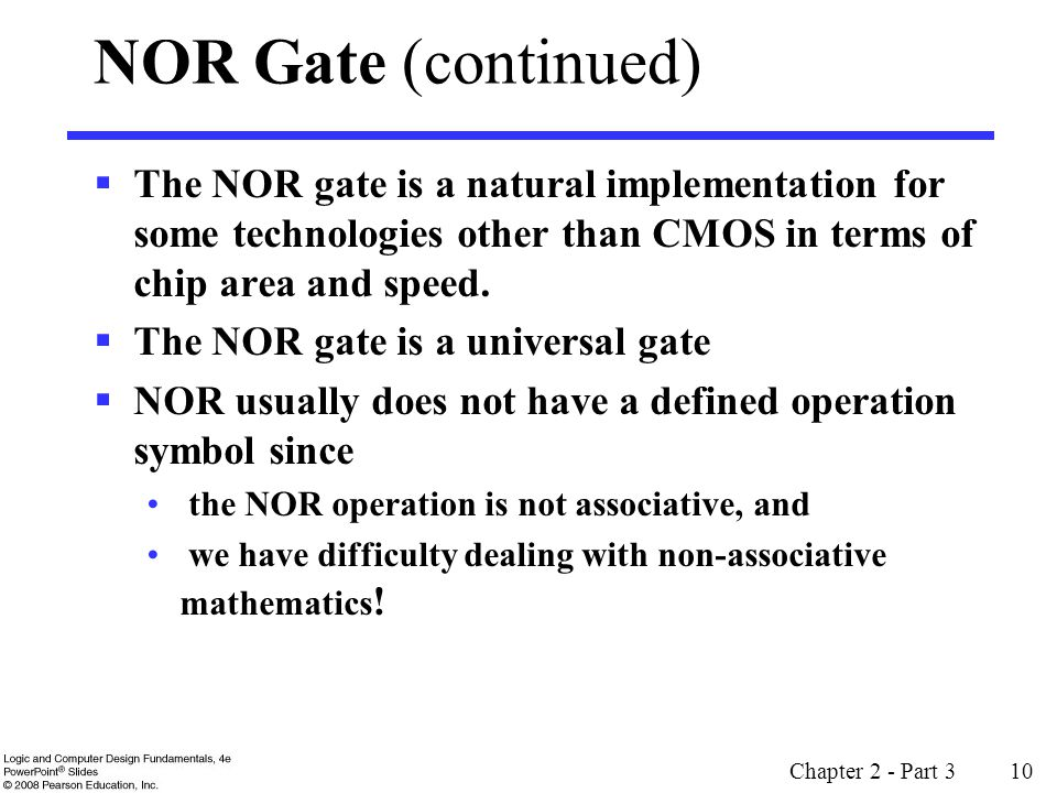 Chapter 2 - Part 3 10 NOR Gate (continued) The NOR gate is a natural implementation for some technologies other than CMOS in terms of chip area and sp