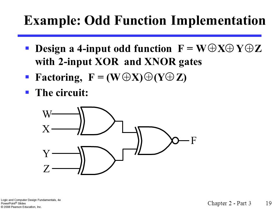 Design a 4-input odd function F = W X Y Z with 2-input XOR and XNOR gates Factoring, F = (W X) (Y Z) The circuit: Chapter 2 - Part 3 19 Example: Odd F